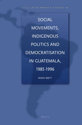 Social Movements, Indigenous Politics and Democratisation in Guatemala, 1985-1996 by Mark G Brett