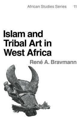 Islam and Tribal Art in West Africa by Rene A. Bravmann
