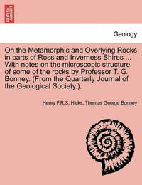 On the Metamorphic and Overlying Rocks in Parts of Ross and Inverness Shires ... with Notes on the Microscopic Structure of Some of the Rocks by Professor T. G. Bonney. (from the Quarterly Journal of the Geological Society.). by Henry F R S Hicks