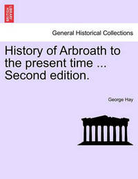 History of Arbroath to the Present Time ... Second Edition. by George Hay