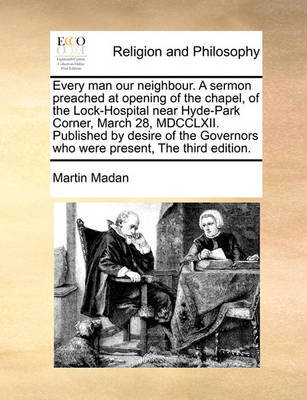Every Man Our Neighbour. a Sermon Preached at Opening of the Chapel, of the Lock-Hospital Near Hyde-Park Corner, March 28, MDCCLXII. Published by Desire of the Governors Who Were Present, the Third Edition. by Martin Madan
