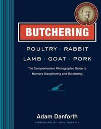 Butchering Poultry, Rabbit, Lamb, Goat, and Pork by Adam Danforth