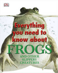 Everything You Need to Know about Frogs and Other Slippery Creatures by DK Publishing