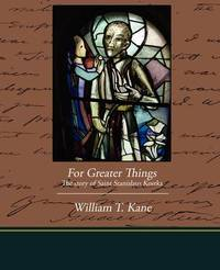For Greater Things the Story of Saint Stanislaus Kostka by William T. Kane image