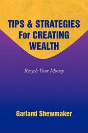Tips & Strategies for Creating Wealth by Garland Shewmaker