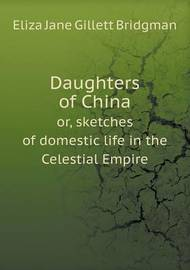 Daughters of China Or, Sketches of Domestic Life in the Celestial Empire by Eliza Jane Gillett Bridgman