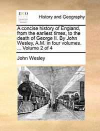 A Concise History of England, from the Earliest Times, to the Death of George II. by John Wesley, A.M. in Four Volumes. ... Volume 2 of 4 by John Wesley