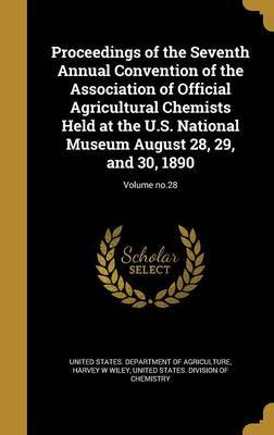 Proceedings of the Seventh Annual Convention of the Association of Official Agricultural Chemists Held at the U.S. National Museum August 28, 29, and 30, 1890; Volume No.28 by Harvey W Wiley