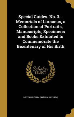 Special Guides. No. 3. - Memorials of Linnaeus, a Collection of Portraits, Manuscripts, Specimens and Books Exhibited to Commemorate the Bicentenary of His Birth