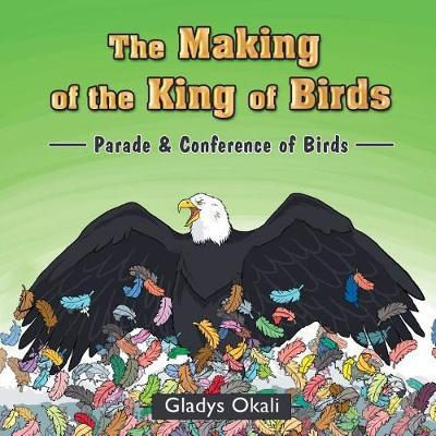 The Making of the King of Birds by Gladys Okali