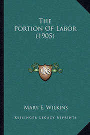 The Portion of Labor (1905) the Portion of Labor (1905) by Mary , E Wilkins