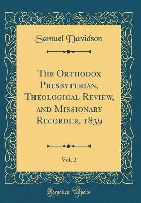 The Orthodox Presbyterian, Theological Review, and Missionary Recorder, 1839, Vol. 2 (Classic Reprint) by Samuel Davidson