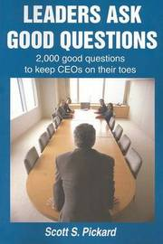 Leaders Ask Good Questions: 2,000 Good Questions to Keep Ceos on Their Toes by Scott S Pickard image