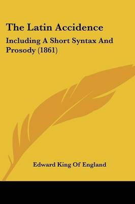 The Latin Accidence: Including A Short Syntax And Prosody (1861) by Edward King of England image
