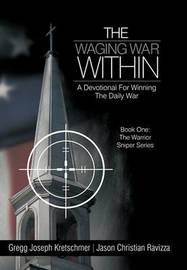 The Waging War Within-A Devotional For Winning The Daily War by Gregg Joseph Kretschmer