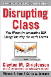 Disrupting Class, Expanded Edition: How Disruptive Innovation Will Change the Way the World Learns by Clayton M Christensen