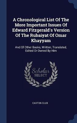 A Chronological List of the More Important Issues of Edward Fitzgerald's Version of the Rubaiyat of Omar Khayyam by Caxton Club