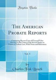 The American Probate Reports, Vol. 5 by Charles Fisk Beach image