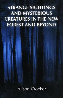 Strange Sightings and Mysterious Creatures in the New Forest and Beyond by Alison Crocker