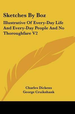 Sketches By Boz: Illustrative Of Every-Day Life And Every-Day People And No Thoroughfare V2 by Charles Dickens image