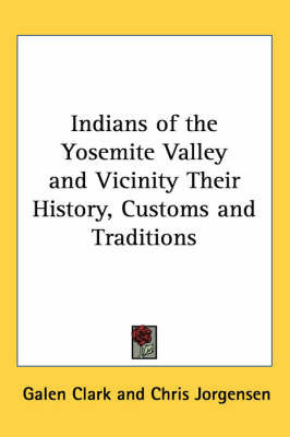 Indians of the Yosemite Valley and Vicinity Their History, Customs and Traditions by Galen Clark