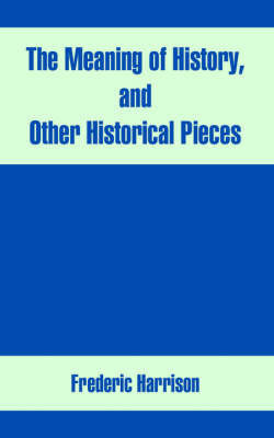 The Meaning of History, and Other Historical Pieces by Frederic Harrison