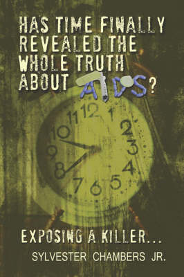 Has Time Finally Revealed the Whole Truth about AIDS?: Exposing a Killer. by Sylvester Chambers Jr.