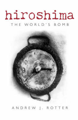 Hiroshima: The World's Bomb by Andrew J. Rotter
