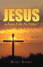 Jesus, a Love Like No Other! by Mary Berry