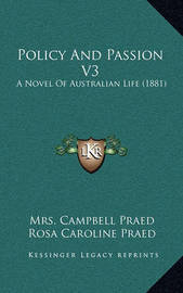 Policy and Passion V3: A Novel of Australian Life (1881) by Mrs Campbell Praed