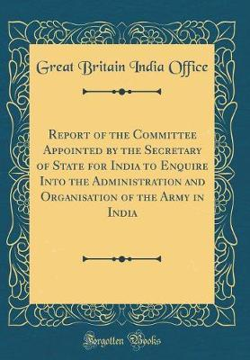 Report of the Committee Appointed by the Secretary of State for India to Enquire Into the Administration and Organisation of the Army in India (Classic Reprint) by Great Britain India Office