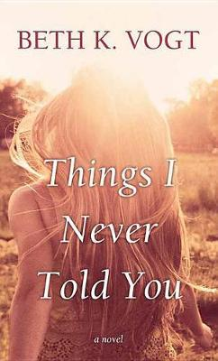 Things I Never Told You by Beth K. Vogt