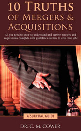10 Truths of Mergers & Acquisitions : A Survival Guide by C M Cower