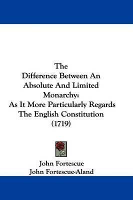 The Difference Between An Absolute And Limited Monarchy: As It More Particularly Regards The English Constitution (1719) by Sir John Fortescue