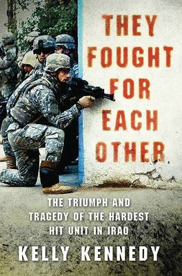 They Fought for Each Other: The Triumph and Tragedy of the Hardest Hit Unit in Iraq by Kelly Kennedy image