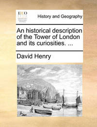 An Historical Description of the Tower of London and Its Curiosities. by David Henry