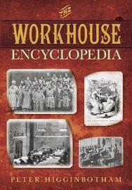 The Workhouse Encyclopedia by Peter Higginbotham