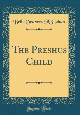 The Preshus Child (Classic Reprint) by Belle Travers McCahan