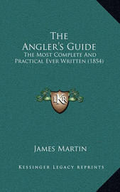 The Angler's Guide: The Most Complete and Practical Ever Written (1854) by James Martin