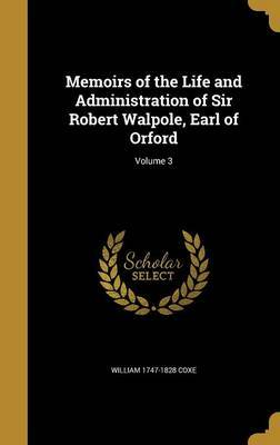 Memoirs of the Life and Administration of Sir Robert Walpole, Earl of Orford; Volume 3 by William 1747-1828 Coxe image