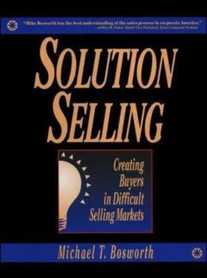 Solution Selling: Creating Buyers in Difficult Selling Markets by Michael T. Bosworth image