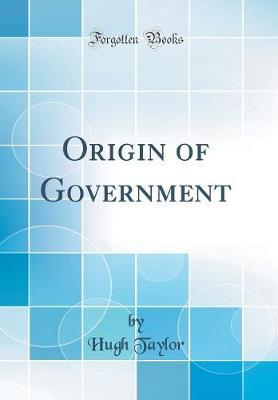 Origin of Government (Classic Reprint) by Hugh Taylor image