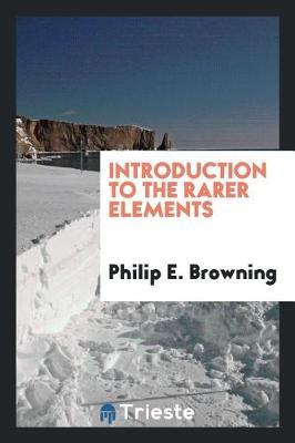 Introduction to the Rarer Elements by Philip E. Browning