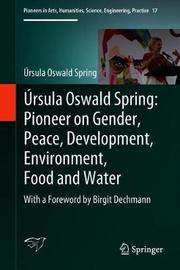 Ursula Oswald Spring: Pioneer on Gender, Peace, Development, Environment, Food and Water by Ursula Oswald Spring