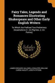 Fairy Tales, Legends and Romances Illustrating Shakespeare and Other Early English Writers by James Orchard Halliwell- Phillipps