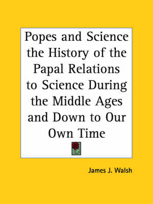 Popes and Science the History of the Papal Relations to Science During the Middle Ages and Down to Our Own Time by James J.Walsh image