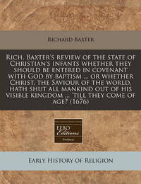Rich. Baxter's Review of the State of Christian's Infants Whether They Should Be Entered in Covenant with God by Baptism ... or Whether Christ, the Saviour of the World, Hath Shut All Mankind Out of His Visible Kingdom ... 'Till They Come of Age? (1676) by Richard Baxter