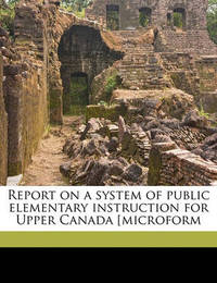 Report on a System of Public Elementary Instruction for Upper Canada [Microform by Egerton Ryerson
