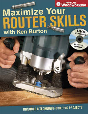Maximise Your Router Skills with Ken Burton: Includes 8 Technique-Building Projects by Ken Burton