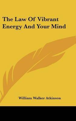 The Law Of Vibrant Energy And Your Mind by William Walker Atkinson